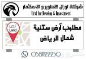 مطلوب ارض سكنية شمال الرياض